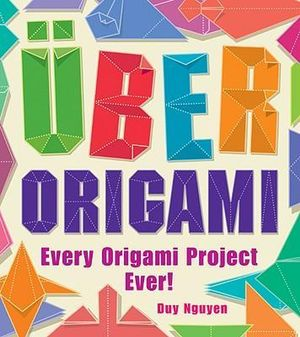 Uber Origami : Every Origami Project Ever! :  Every Origami Project Ever! - Duy Nguyen