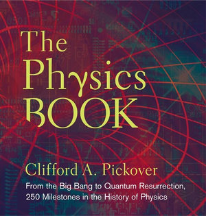 The Physics Book : From the Big Bang to Quantum Resurrection, 250 Milestones in the History of Physics - Clifford A. Pickover