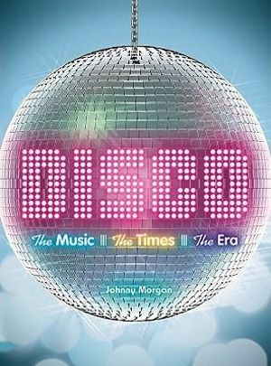 Disco : The Music. The Times. The Era. - Johnny Morgan