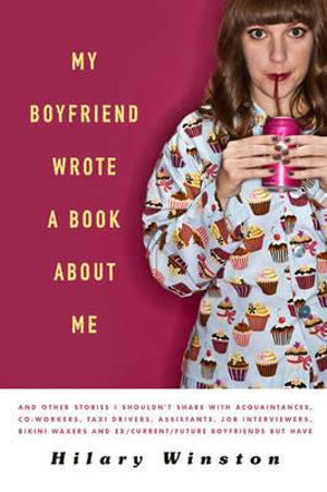 My Boyfriend Wrote a Book About Me : And Other Stories I Shouldn't Share with Acquaintances, Co-workers, Taxi Drivers, Assistants, Job Interviewers, Bikini Waxers and Ex/ Current/ Future Boyfriends But Have - Hilary Winston