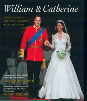 William & Catherine : Their Romance and Royal Wedding in Photographs - David Elliot Cohen