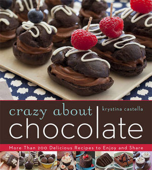 Crazy About Chocolate : More Than 200 Delicious Recipes to Enjoy and Share - Krystina Castella