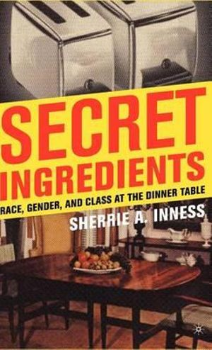Secret Ingredients : Race, Gender and Class at the Dinner Table - Sherrie A. Inness