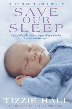 Save Our Sleep :  A Parents' Guide Towards Happy, Sleeping Babies from Birth to Two Years - Tizzie Hall