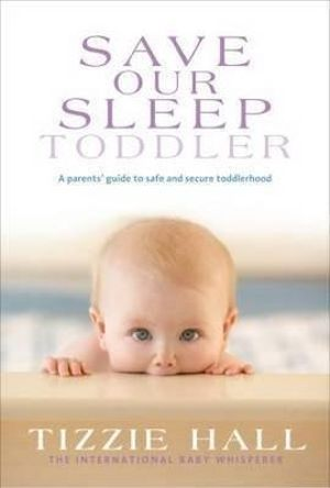 Save Our Sleep : Toddler : Toddler - A Parent's Guide to Safe and Secure Toddlerhood - Tizzie Hall