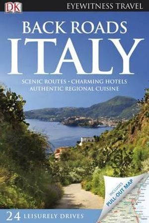 Back Roads Italy : Scenic Routes Charming Hotels Authentic Regional Cuisine - DK Publishing