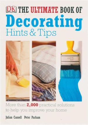 The Ultimate Book Of Decorating Hints & Tips : More Than 2,000 Practical Solutions To Help You Improve Your Home - Julian Cassel