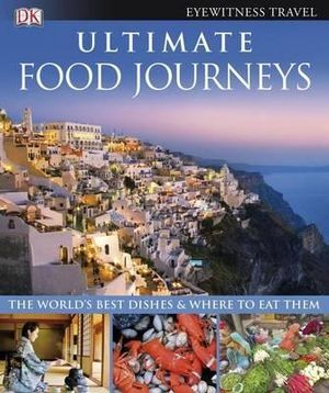 Ultimate Food Journeys : The World's Best Dishes and Where To Eat Them - DK Publishing