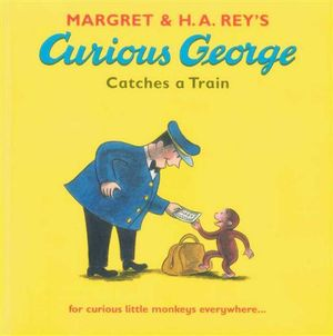 Curious George Catches a Train : For Curious Little Monkeys Everywhere... - Magrey Rey