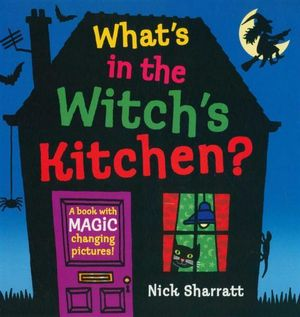 What's In the Witch's Kitchen? : A Book With Magic Changing Pictures! - Nick Sharratt