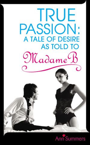 True Passion : A Tale of Desire as Told to Madame B - Ann Summers