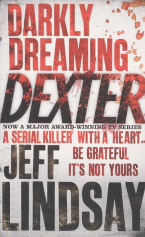 Darkly Dreaming Dexter : Dexter 1 - A serial killer with a heart... Be grateful it's not yours - Jeff Lindsay