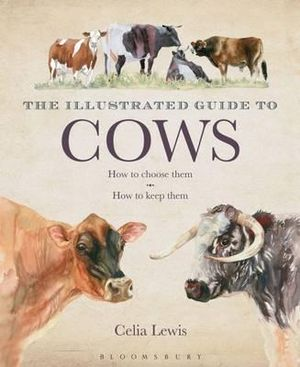 The Illustrated Guide to Cows : How to Choose Them, How to Keep Them - Celia Lewis