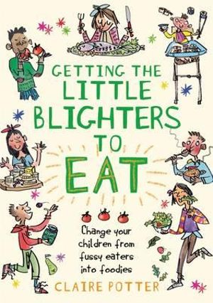Getting the Little Blighters to Eat : Change Your Children from Fussy Eaters into Foodies - Claire Potter