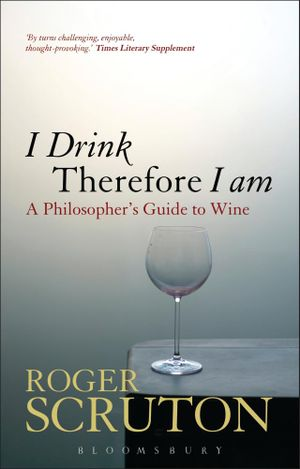 I Drink Therefore I Am : A Philosopher's Guide to Wine - Roger Scruton