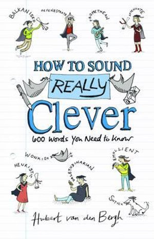 How to Sound Really Clever : 600 Words You Need to Know - Hubert Van Den Bergh
