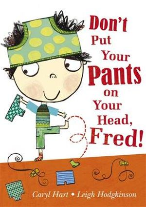 Don't Put Your Pants on Your Head, Fred! Caryl Hart and Leigh Hodgkinson