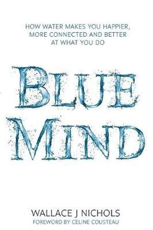 Blue Mind : How Water Makes You Happier, More Connected and Better at What You Do - Wallace J. Nichols