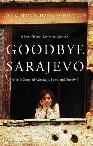 Goodbye Sarajevo  :  A True Story of Courage, Love and Survival - Atka Reid