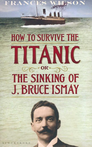 How to Survive the Titanic : Or the Sinking of J. Bruce Ismay - Frances Wilson