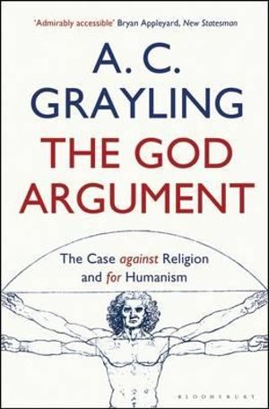 The God Argument : The Case Against Religion and for Humanism - A. C. Grayling