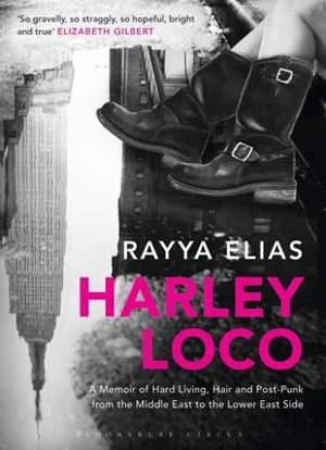 Harley Loco : A Memoir of Hard Living, Haircutting and Post-punk from the Middle East to the Lower East Side - Rayya Elias