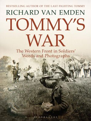 Tommy's War : The Western Front in Soldiers' Words and Photographs - Richard Van Emden