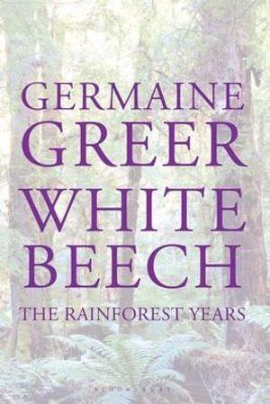 White Beech  : The Rainforest Years - Germaine Greer