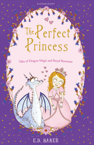 The Perfect Princess : Tales of Dragon Magic and Royal Romance - E. D. Baker