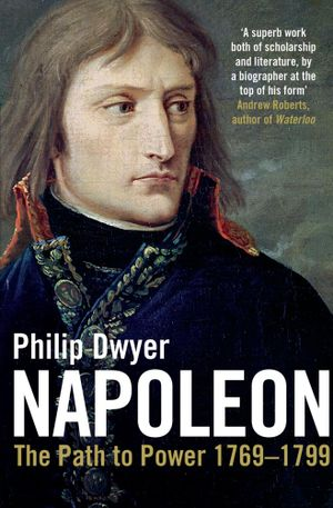Napoleon Vol I : The Path to Power 1769 - 1799 - Philip Dwyer