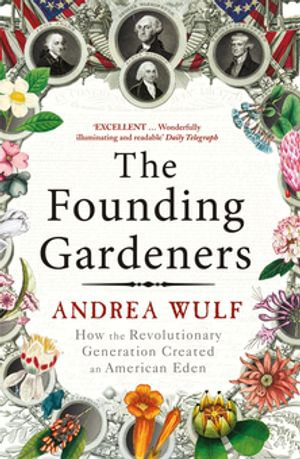 The Founding Gardeners : How the Revolutionary Generation created an American Eden - Andrea Wulf