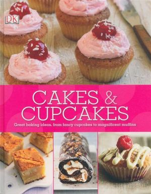 Cakes & Cupcakes : Great Baking Ideas, From Fancy Cupcakes To Magnificent Muffins - Dorling Kindersley