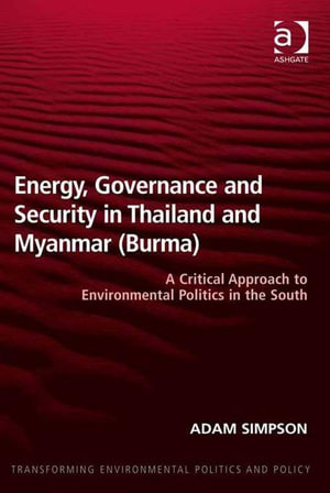 Energy, Governance and Security in Thailand and Myanmar (Burma) : A Critical Approach to Environmental Politics in the South - Adam, Dr Simpson