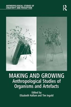 Making and Growing : Anthropological Studies of Organisms and Artefacts - Elizabeth Hallam