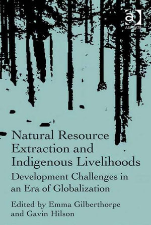 Natural Resource Extraction and Indigenous Livelihoods : Development Challenges in an Era of Globalization - Emma Gilberthorpe