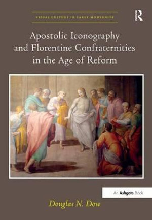 Apostolic Iconography and Florentine Confraternities in the Age of Reform : Visual Culture in Early Modernity - Douglas N. Dow
