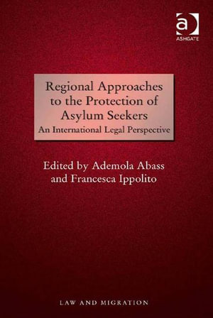 Regional Approaches to the Protection of Asylum Seekers : An International Legal Perspective - Ademola Abass