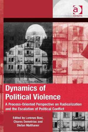 Dynamics of Political Violence : A Process-Oriented Perspective on Radicalization and the Escalation of Political Conflict - Lorenzo Bosi