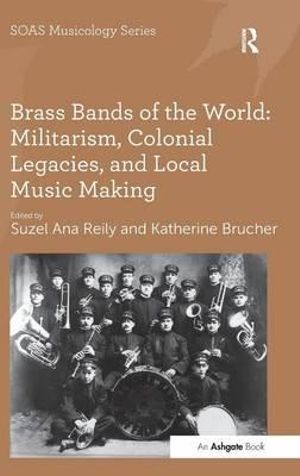 Brass Bands of the World : Militarism, Colonial Legacies, and Local Music Making - Suzel Ana Reily