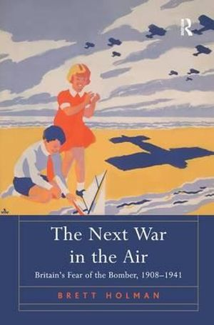 The Next War in the Air : Britain's Fear of the Bomber, 1908-1941 - Brett Holman