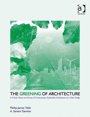 The Greening of Architecture : A Critical History and Survey of Contemporary Sustainable Architecture and Urban Design - Phillip James Tabb