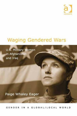 Waging Gendered Wars : U.S. Military Women in Afghanistan and Iraq - Paige Whaley, Dr Eager