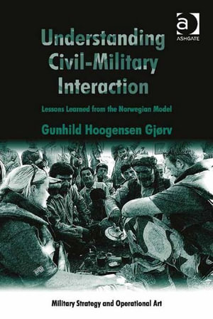 Understanding Civil-Military Interaction : Lessons Learned from the Norwegian Model - Gunhild, Dr Hoogensen Gjørv