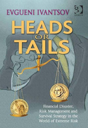 Heads or Tails : Financial Disaster, Risk Management and Survival Strategy in the World of Extreme Risk - Evgueni Ivantsov