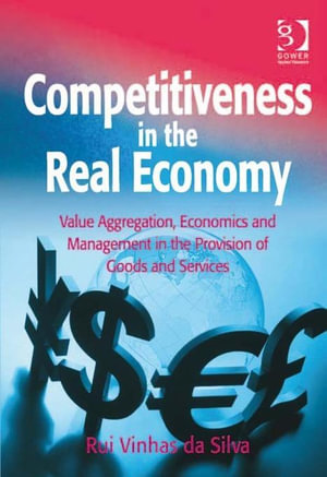 Competitiveness in the Real Economy : Value Aggregation, Economics and Management in the Provision of Goods and Services - Rui, Assoc Prof Vinhas da Silva