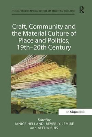 Craft, Community and the Material Culture of Place and Politics, 19th-20th Century : Histories of Material Culture and Collecting, 1700-1950 - Janice Helland