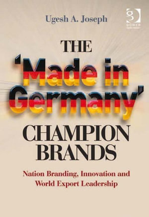 The 'Made in Germany' Champion Brands : Nation Branding, Innovation and World Export Leadership - Ugesh A., Mr Joseph