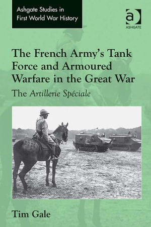 The French Army's Tank Force and Armoured Warfare in the Great War : The Artillerie Speciale - Tim Gale