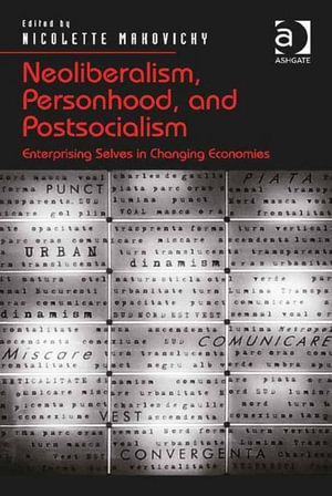 Neoliberalism, Personhood, and Postsocialism : Enterprising Selves in Changing Economies - Nicolette Makovicky