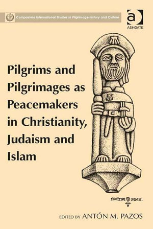 Pilgrims and Pilgrimages as Peacemakers in Christianity, Judaism and Islam - Antón M., Dr Pazos
